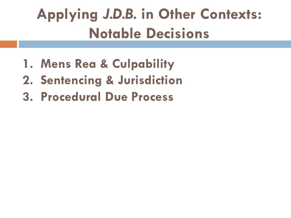 Applying J.D.B. in Other Contexts: Notable Decisions 1. Mens Rea & Culpability 2. Sentencing & Jurisdiction 3. Procedural Due Process