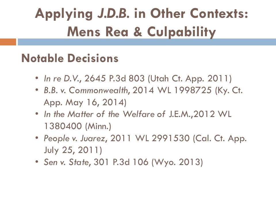 Applying J.D.B. in Other Contexts: Mens Rea & Culpability Notable Decisions In re D.V., 2645 P.3d 803 (Utah Ct. App. 2011) B.B. v. Commonwealth, 2014