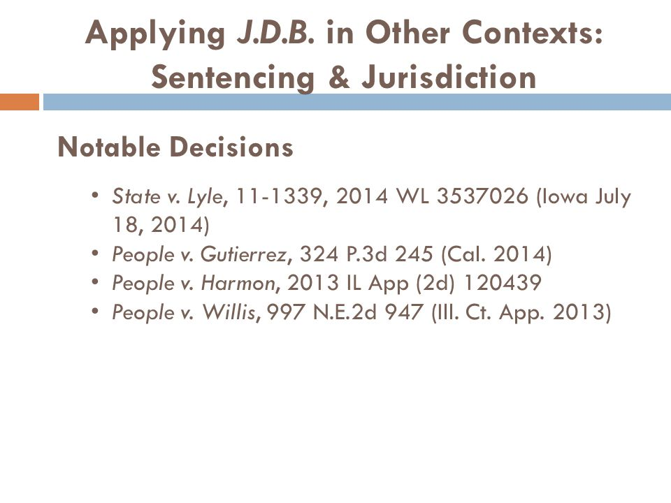 Applying J.D.B. in Other Contexts: Sentencing & Jurisdiction Notable Decisions State v. Lyle, 11-1339, 2014 WL 3537026 (Iowa July 18, 2014) People v.