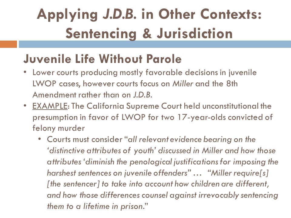 Applying J.D.B. in Other Contexts: Sentencing & Jurisdiction Juvenile Life Without Parole Lower courts producing mostly favorable decisions in juvenil