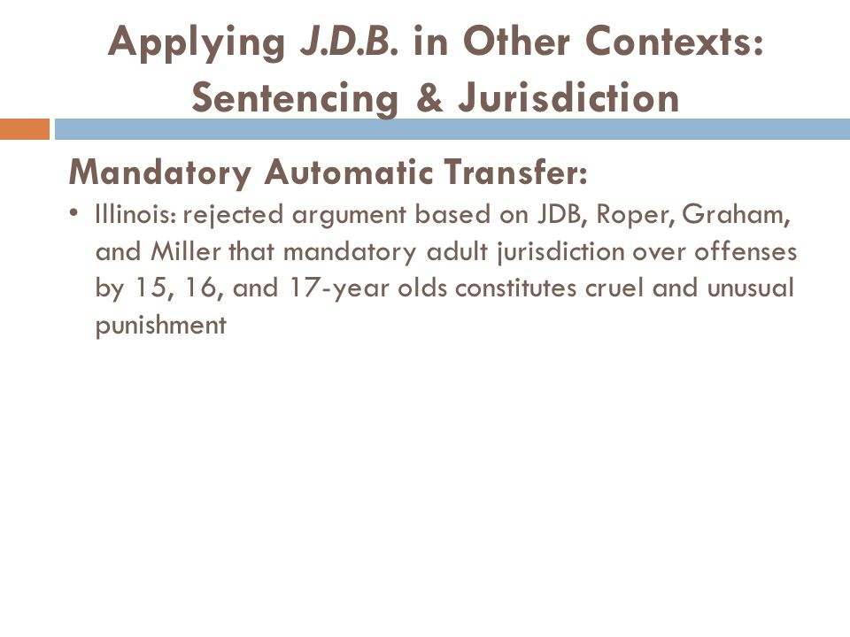 Applying J.D.B. in Other Contexts: Sentencing & Jurisdiction Mandatory Automatic Transfer: Illinois: rejected argument based on JDB, Roper, Graham, an