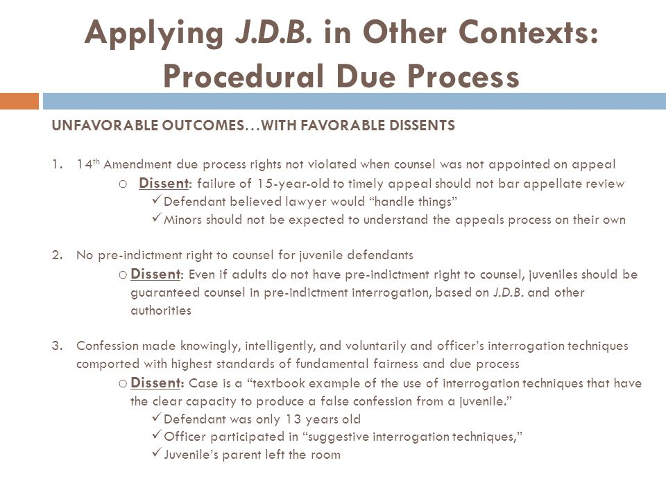 Applying J.D.B. in Other Contexts: Procedural Due Process UNFAVORABLE OUTCOMES…WITH FAVORABLE DISSENTS 1.14 th Amendment due process rights not violat