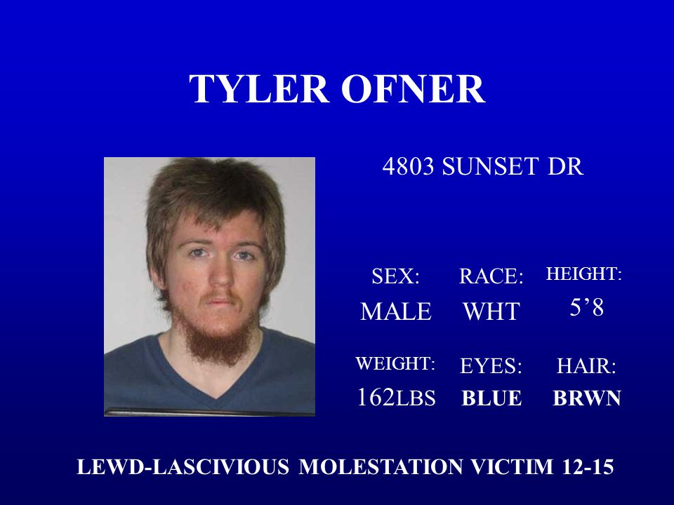 TYLER OFNER 4803 SUNSET DR SEX: MALE RACE: WHT HEIGHT: 5'8 WEIGHT: 162 LBS EYES: BLUE HAIR: BRWN LEWD-LASCIVIOUS MOLESTATION VICTIM 12-15