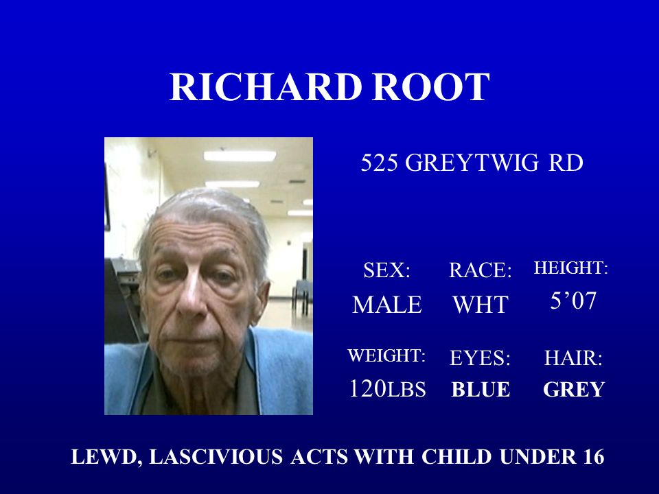 RICHARD ROOT 525 GREYTWIG RD SEX: MALE RACE: WHT HEIGHT: 5'07 WEIGHT: 120 LBS EYES: BLUE HAIR: GREY LEWD, LASCIVIOUS ACTS WITH CHILD UNDER 16