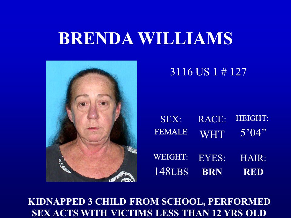 "BRENDA WILLIAMS 3116 US 1 # 127 SEX: FEMALE RACE: WHT HEIGHT: 5'04"" WEIGHT: 148 LBS EYES: BRN HAIR: RED KIDNAPPED 3 CHILD FROM SCHOOL, PERFORMED SEX A"
