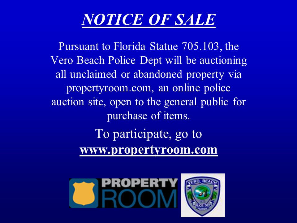 NOTICE OF SALE Pursuant to Florida Statue 705.103, the Vero Beach Police Dept will be auctioning all unclaimed or abandoned property via propertyroom.com, an online police auction site, open to the general public for purchase of items.
