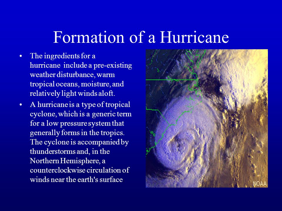 Formation of a Hurricane The ingredients for a hurricane include a pre-existing weather disturbance, warm tropical oceans, moisture, and relatively light winds aloft.