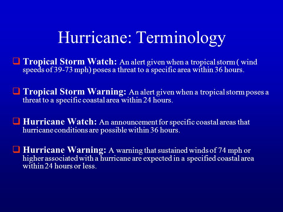 Hurricane: Terminology  Tropical Storm Watch: An alert given when a tropical storm ( wind speeds of 39-73 mph) poses a threat to a specific area within 36 hours.