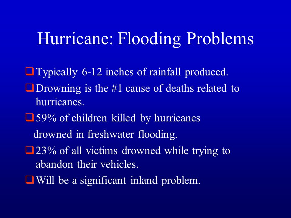 Hurricane: Flooding Problems  Typically 6-12 inches of rainfall produced.  Drowning is the #1 cause of deaths related to hurricanes.  59% of childr