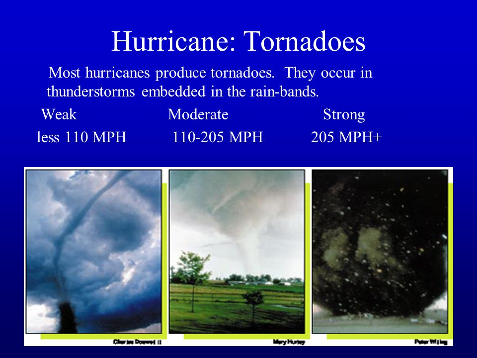 42 Hurricane: Tornadoes Most hurricanes produce tornadoes. They occur in thunderstorms embedded in the rain-bands. Weak Moderate Strong less 110 MPH11