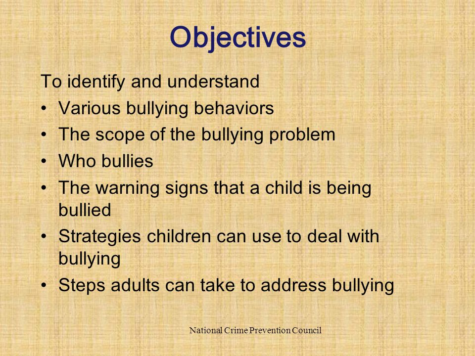 To identify and understand Various bullying behaviors The scope of the bullying problem Who bullies The warning signs that a child is being bullied St