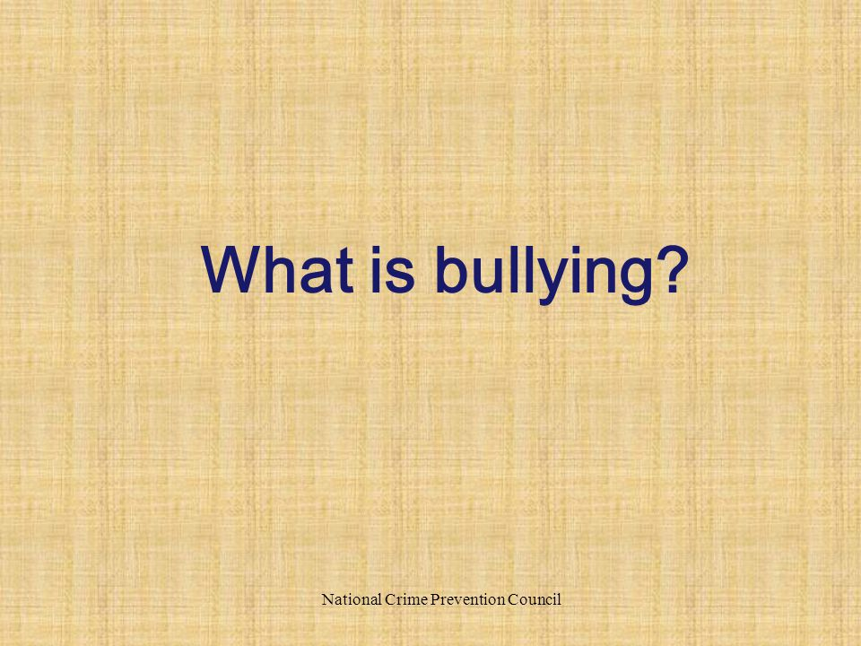National Crime Prevention Council What is bullying?