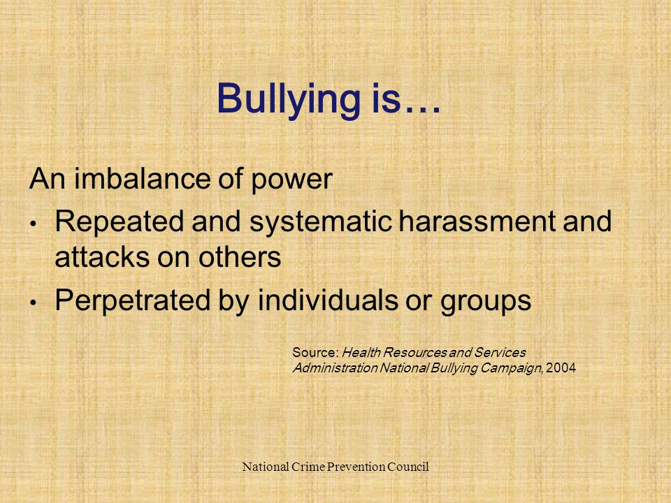 An imbalance of power Repeated and systematic harassment and attacks on others Perpetrated by individuals or groups National Crime Prevention Council Bullying is… Source: Health Resources and Services Administration National Bullying Campaign, 2004