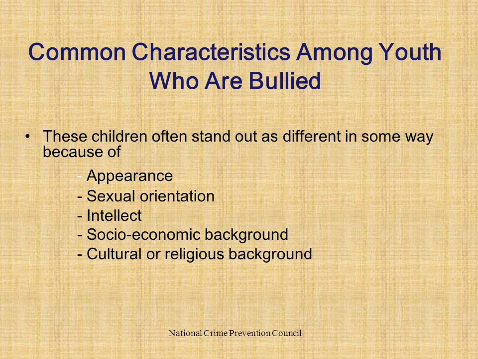 These children often stand out as different in some way because of - Appearance - Sexual orientation - Intellect - Socio-economic background - Cultural or religious background National Crime Prevention Council Common Characteristics Among Youth Who Are Bullied