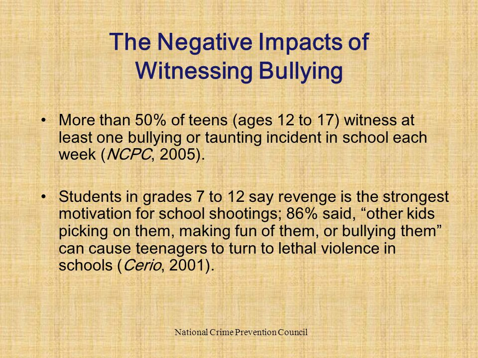 More than 50% of teens (ages 12 to 17) witness at least one bullying or taunting incident in school each week (NCPC, 2005). Students in grades 7 to 12