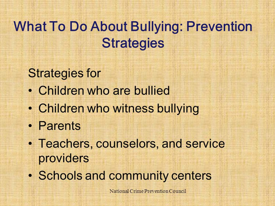 Strategies for Children who are bullied Children who witness bullying Parents Teachers, counselors, and service providers Schools and community centers National Crime Prevention Council What To Do About Bullying: Prevention Strategies