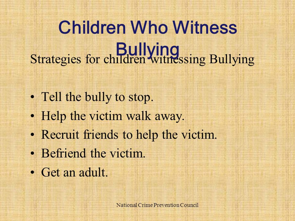 Strategies for children witnessing Bullying Tell the bully to stop. Help the victim walk away. Recruit friends to help the victim. Befriend the victim