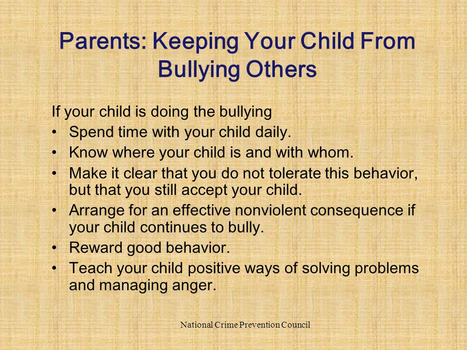 If your child is doing the bullying Spend time with your child daily. Know where your child is and with whom. Make it clear that you do not tolerate t