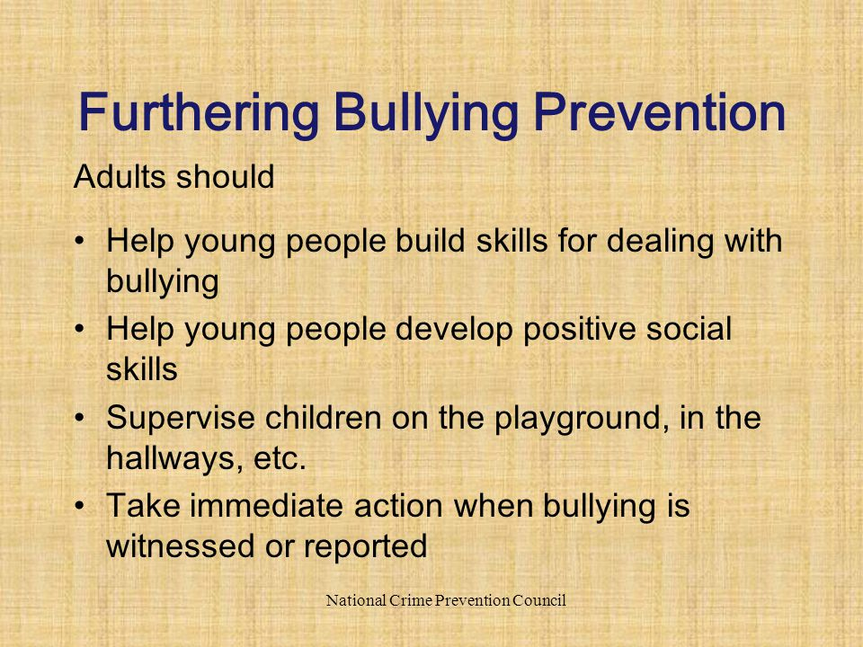 Adults should Help young people build skills for dealing with bullying Help young people develop positive social skills Supervise children on the playground, in the hallways, etc.