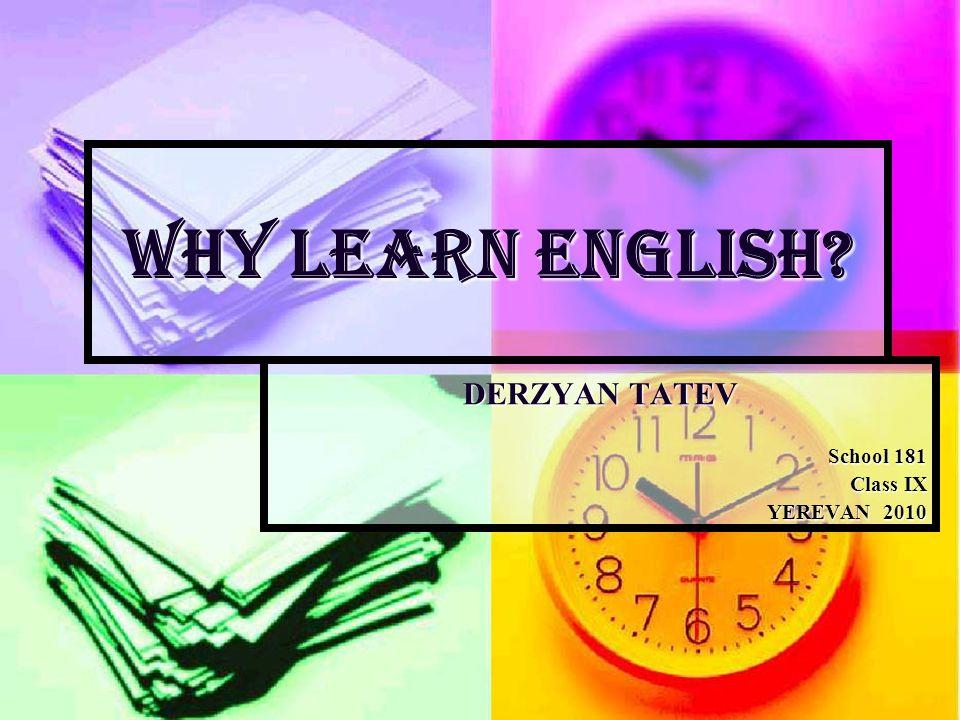 WHY LEARN ENGLISH? DERZYAN TATEV School 181 Class IX YEREVAN 2010