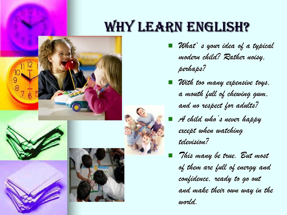 WHY LEARN ENGLISH? What` s your idea of a typical modern child? Rather noisy, perhaps? What` s your idea of a typical modern child? Rather noisy, perh