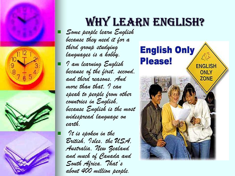 WHY LEARN ENGLISH? Some people learn English because they need it for a third group studying languages is a hobby. Some people learn English because t