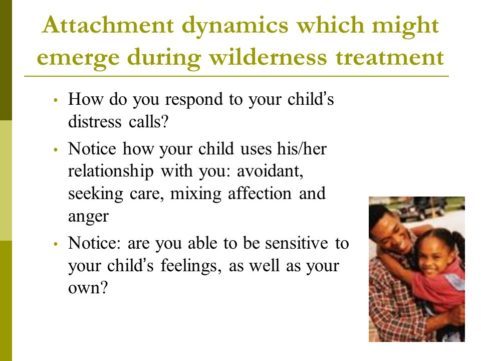 Attachment dynamics which might emerge during wilderness treatment How do you respond to your child's distress calls? Notice how your child uses his/h