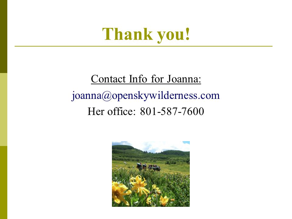 Thank you! Contact Info for Joanna: joanna@openskywilderness.com Her office: 801-587-7600