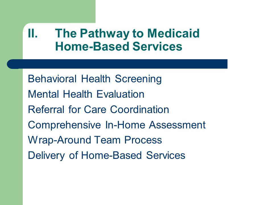 II.The Pathway to Medicaid Home-Based Services Behavioral Health Screening Mental Health Evaluation Referral for Care Coordination Comprehensive In-Home Assessment Wrap-Around Team Process Delivery of Home-Based Services