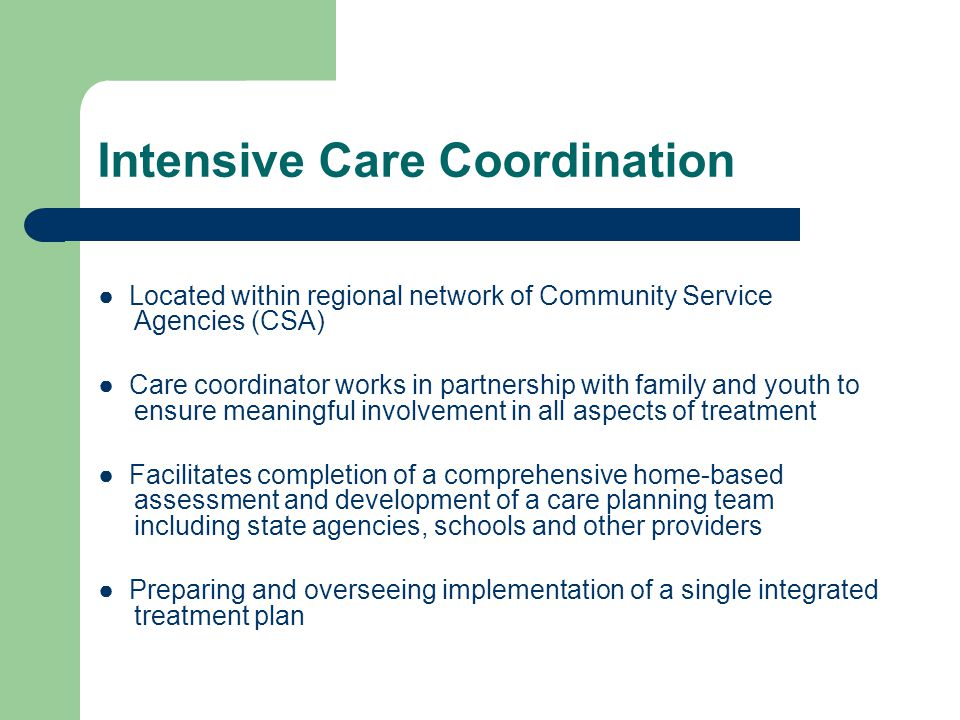 Intensive Care Coordination ● Located within regional network of Community Service Agencies (CSA) ● Care coordinator works in partnership with family and youth to ensure meaningful involvement in all aspects of treatment ● Facilitates completion of a comprehensive home-based assessment and development of a care planning team including state agencies, schools and other providers ● Preparing and overseeing implementation of a single integrated treatment plan