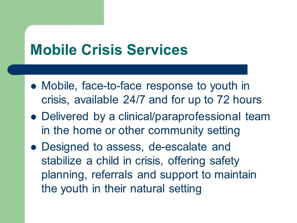 Mobile Crisis Services Mobile, face-to-face response to youth in crisis, available 24/7 and for up to 72 hours Delivered by a clinical/paraprofessional team in the home or other community setting Designed to assess, de-escalate and stabilize a child in crisis, offering safety planning, referrals and support to maintain the youth in their natural setting
