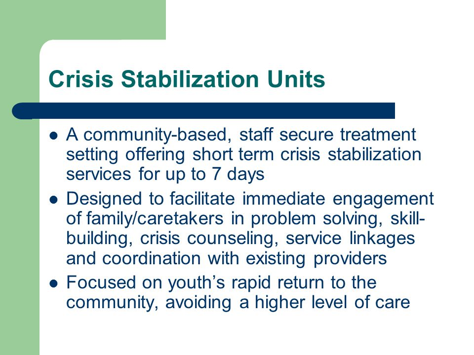 Crisis Stabilization Units A community-based, staff secure treatment setting offering short term crisis stabilization services for up to 7 days Designed to facilitate immediate engagement of family/caretakers in problem solving, skill- building, crisis counseling, service linkages and coordination with existing providers Focused on youth's rapid return to the community, avoiding a higher level of care