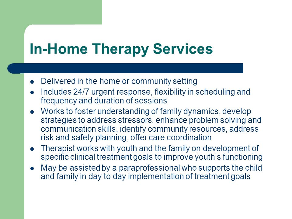 In-Home Therapy Services Delivered in the home or community setting Includes 24/7 urgent response, flexibility in scheduling and frequency and duration of sessions Works to foster understanding of family dynamics, develop strategies to address stressors, enhance problem solving and communication skills, identify community resources, address risk and safety planning, offer care coordination Therapist works with youth and the family on development of specific clinical treatment goals to improve youth's functioning May be assisted by a paraprofessional who supports the child and family in day to day implementation of treatment goals