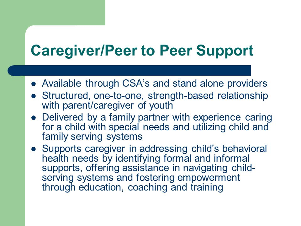 Caregiver/Peer to Peer Support Available through CSA's and stand alone providers Structured, one-to-one, strength-based relationship with parent/caregiver of youth Delivered by a family partner with experience caring for a child with special needs and utilizing child and family serving systems Supports caregiver in addressing child's behavioral health needs by identifying formal and informal supports, offering assistance in navigating child- serving systems and fostering empowerment through education, coaching and training