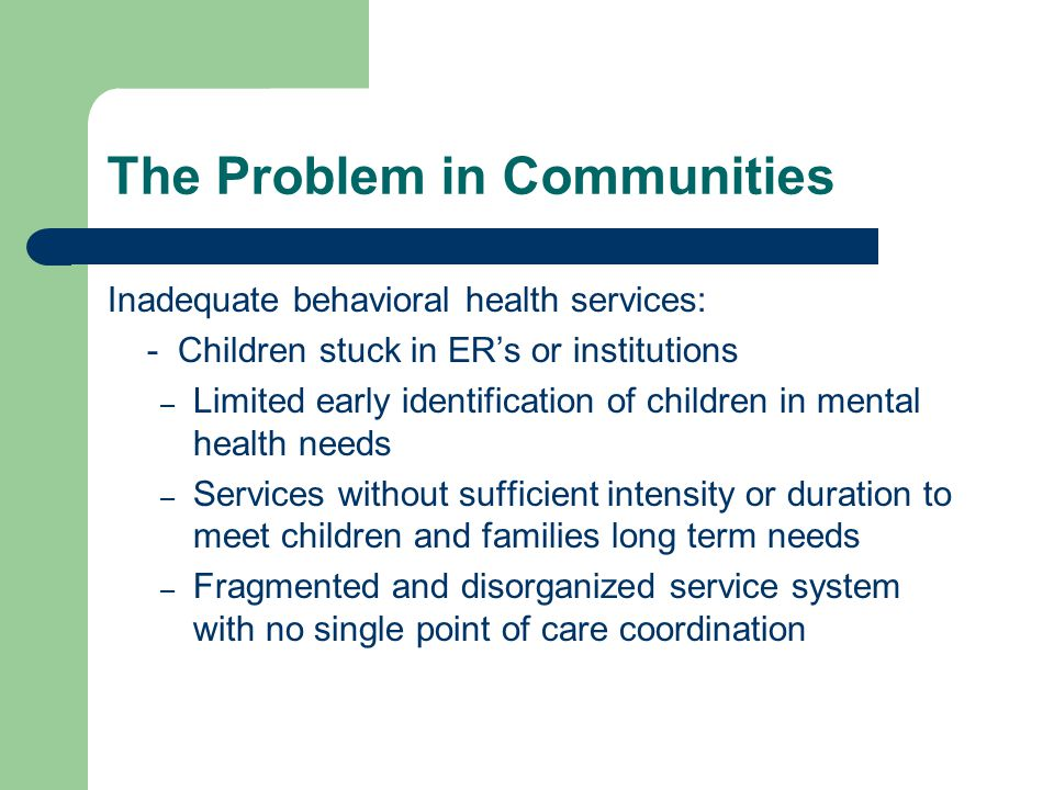 The Problem in Communities Inadequate behavioral health services: - Children stuck in ER's or institutions – Limited early identification of children in mental health needs – Services without sufficient intensity or duration to meet children and families long term needs – Fragmented and disorganized service system with no single point of care coordination