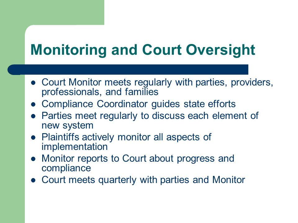 Monitoring and Court Oversight Court Monitor meets regularly with parties, providers, professionals, and families Compliance Coordinator guides state efforts Parties meet regularly to discuss each element of new system Plaintiffs actively monitor all aspects of implementation Monitor reports to Court about progress and compliance Court meets quarterly with parties and Monitor