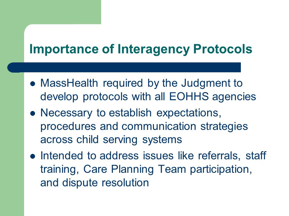 Importance of Interagency Protocols MassHealth required by the Judgment to develop protocols with all EOHHS agencies Necessary to establish expectations, procedures and communication strategies across child serving systems Intended to address issues like referrals, staff training, Care Planning Team participation, and dispute resolution
