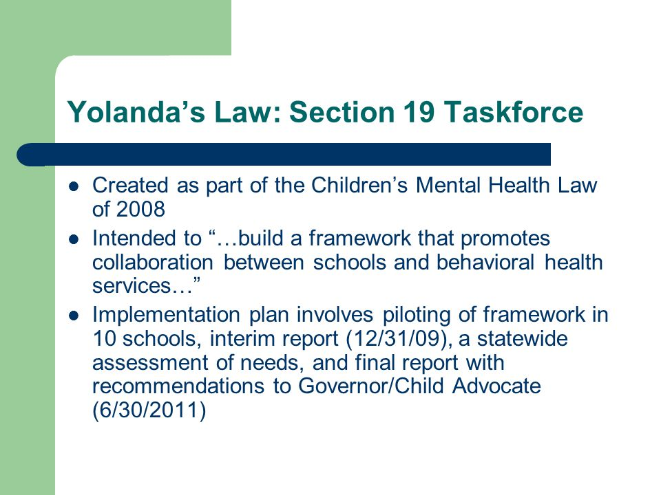 Yolanda's Law: Section 19 Taskforce Created as part of the Children's Mental Health Law of 2008 Intended to …build a framework that promotes collaboration between schools and behavioral health services… Implementation plan involves piloting of framework in 10 schools, interim report (12/31/09), a statewide assessment of needs, and final report with recommendations to Governor/Child Advocate (6/30/2011)