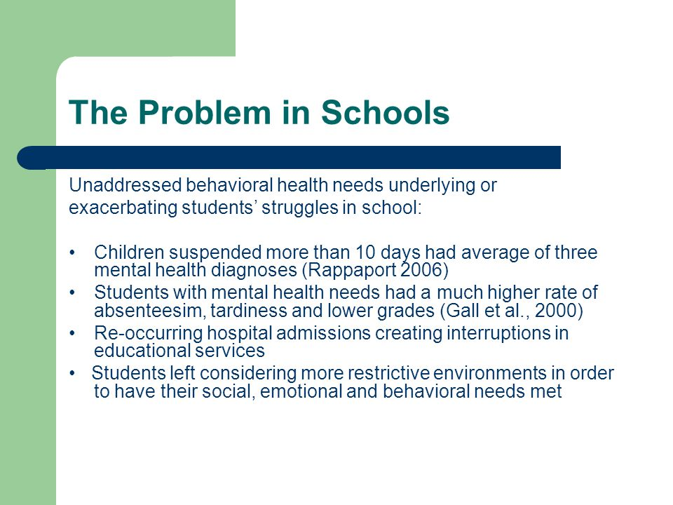 The Problem in Schools Unaddressed behavioral health needs underlying or exacerbating students' struggles in school: Children suspended more than 10 days had average of three mental health diagnoses (Rappaport 2006) Students with mental health needs had a much higher rate of absenteesim, tardiness and lower grades (Gall et al., 2000) Re-occurring hospital admissions creating interruptions in educational services Students left considering more restrictive environments in order to have their social, emotional and behavioral needs met