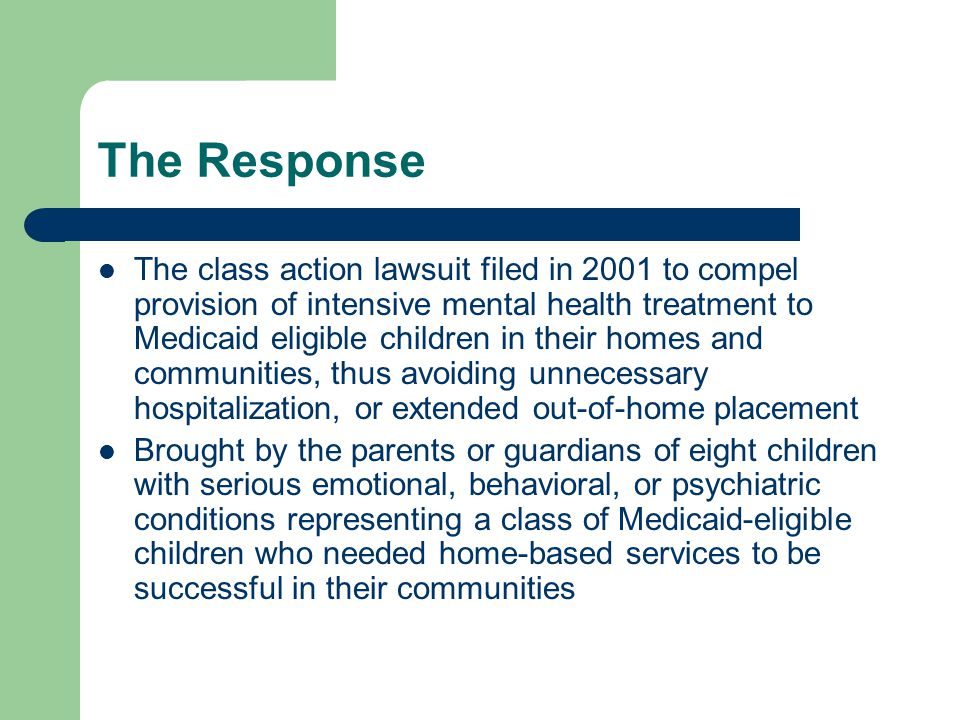 The Response The class action lawsuit filed in 2001 to compel provision of intensive mental health treatment to Medicaid eligible children in their homes and communities, thus avoiding unnecessary hospitalization, or extended out-of-home placement Brought by the parents or guardians of eight children with serious emotional, behavioral, or psychiatric conditions representing a class of Medicaid-eligible children who needed home-based services to be successful in their communities