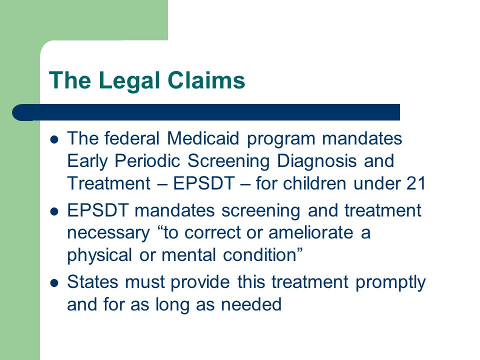 The Legal Claims The federal Medicaid program mandates Early Periodic Screening Diagnosis and Treatment – EPSDT – for children under 21 EPSDT mandates screening and treatment necessary to correct or ameliorate a physical or mental condition States must provide this treatment promptly and for as long as needed