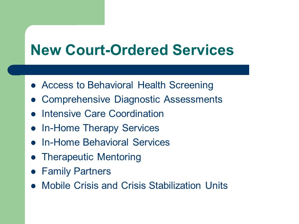 New Court-Ordered Services Access to Behavioral Health Screening Comprehensive Diagnostic Assessments Intensive Care Coordination In-Home Therapy Services In-Home Behavioral Services Therapeutic Mentoring Family Partners Mobile Crisis and Crisis Stabilization Units