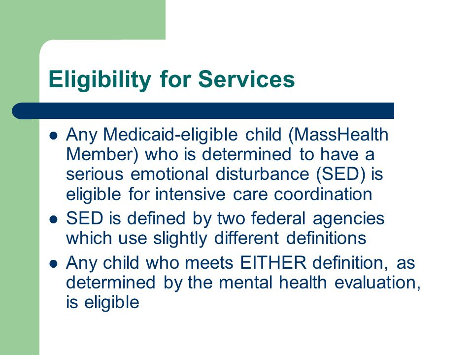 Eligibility for Services Any Medicaid-eligible child (MassHealth Member) who is determined to have a serious emotional disturbance (SED) is eligible for intensive care coordination SED is defined by two federal agencies which use slightly different definitions Any child who meets EITHER definition, as determined by the mental health evaluation, is eligible