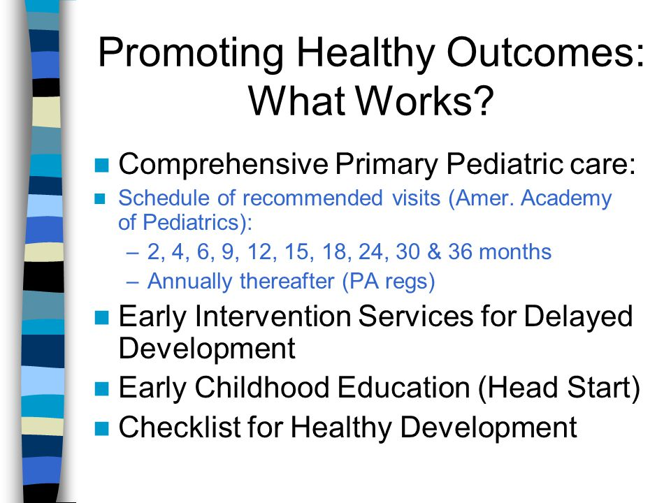Promoting Healthy Outcomes: What Works? Comprehensive Primary Pediatric care: Schedule of recommended visits (Amer. Academy of Pediatrics): –2, 4, 6,