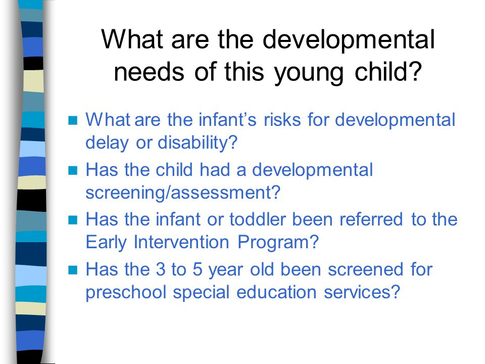 What are the developmental needs of this young child? What are the infant's risks for developmental delay or disability? Has the child had a developme