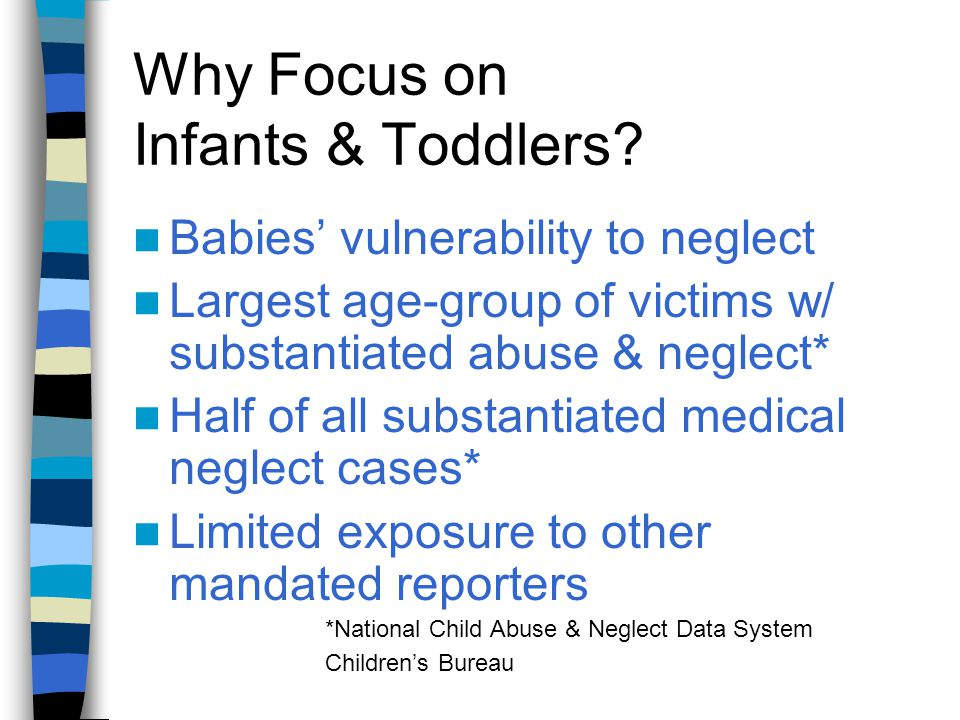 Why Focus on Infants & Toddlers? Babies' vulnerability to neglect Largest age-group of victims w/ substantiated abuse & neglect* Half of all substanti