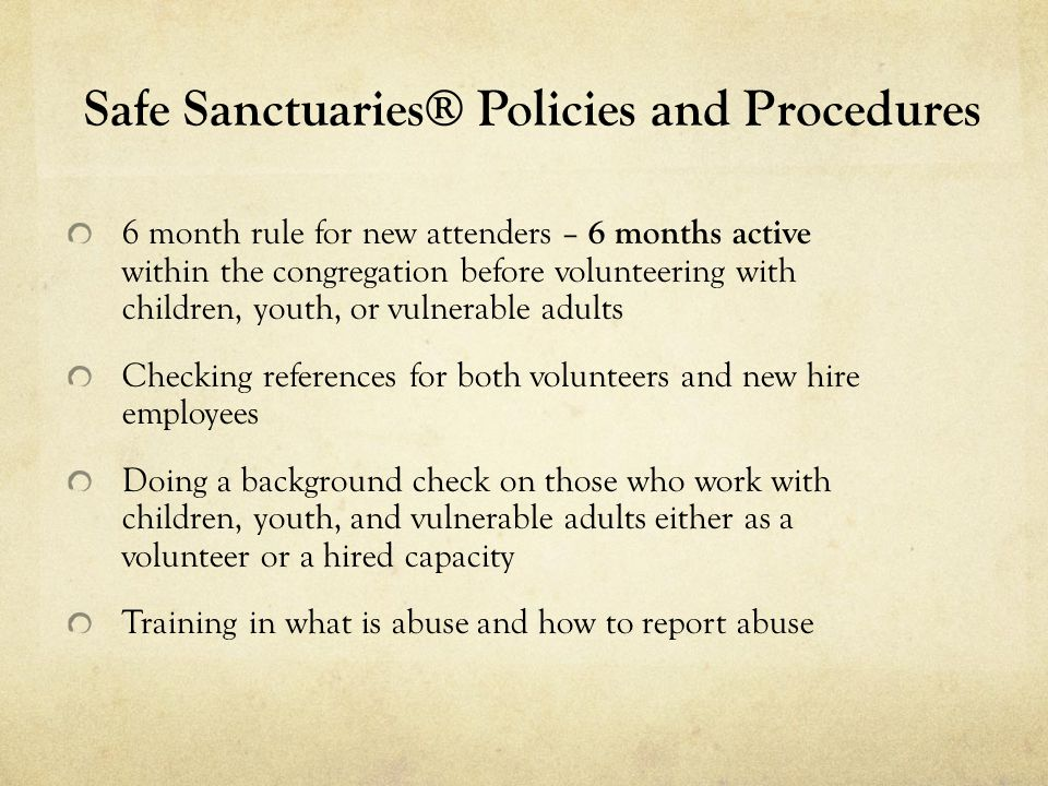 Safe Sanctuaries® Policies and Procedures 6 month rule for new attenders – 6 months active within the congregation before volunteering with children,