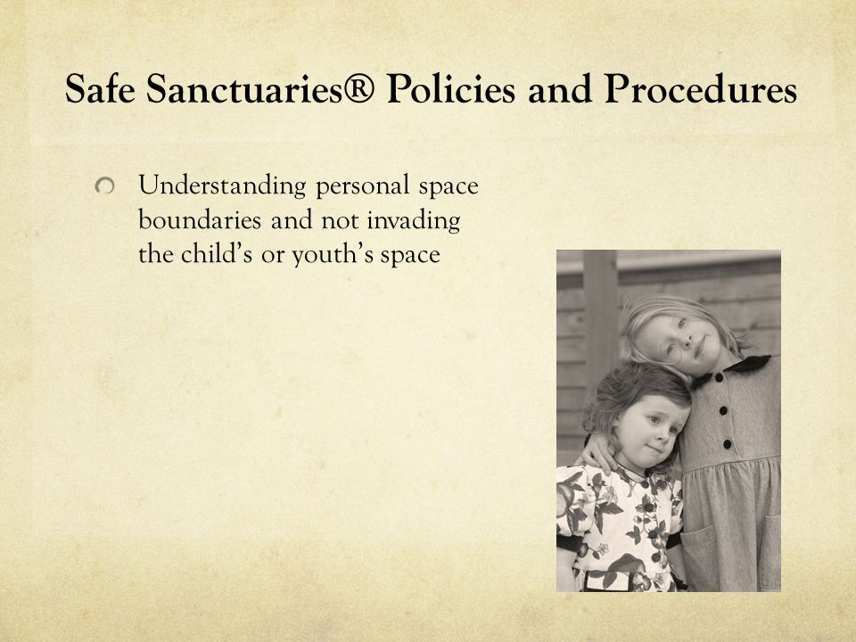 Safe Sanctuaries® Policies and Procedures Understanding personal space boundaries and not invading the child's or youth's space