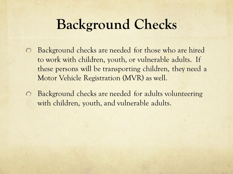 Background Checks Background checks are needed for those who are hired to work with children, youth, or vulnerable adults.