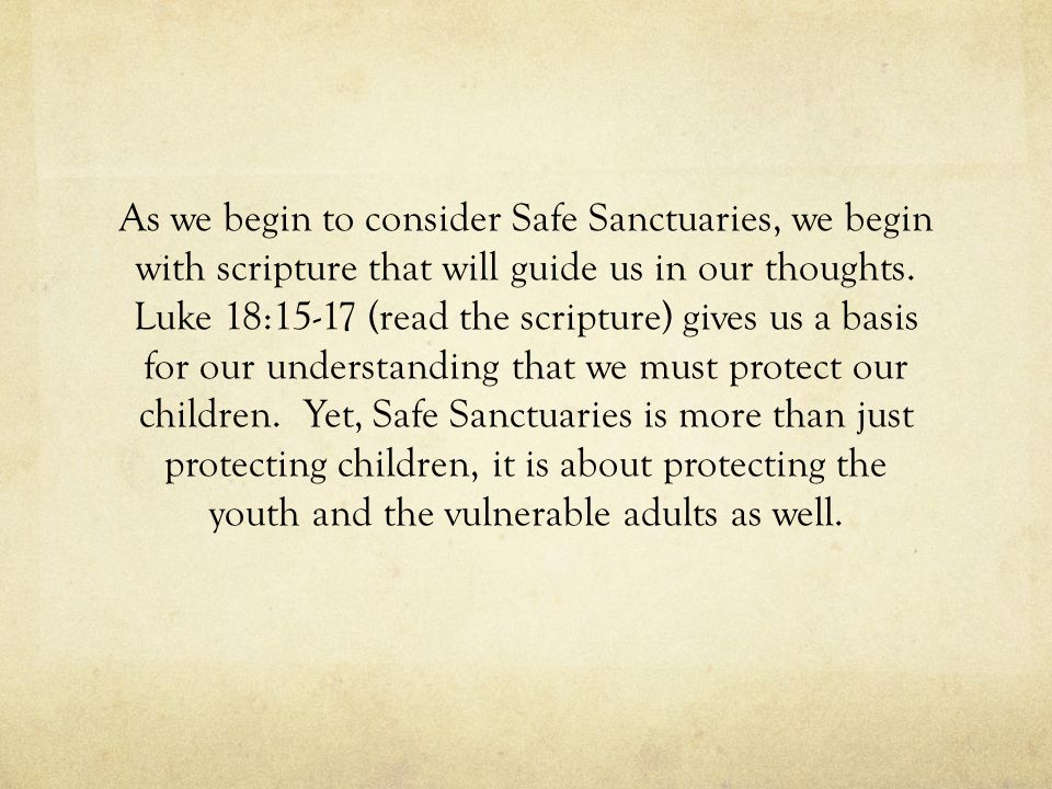 As we begin to consider Safe Sanctuaries, we begin with scripture that will guide us in our thoughts. Luke 18:15-17 (read the scripture) gives us a ba